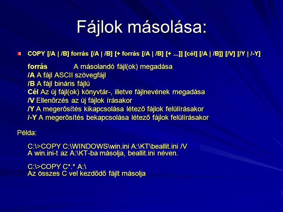 Fájlok másolása: COPY [/A | /B] forrás [/A | /B] [+ forrás [/A | /B] [+...]] [cél] [/A | /B]] [/V] [/Y | /-Y] forrásA másolandó fájl(ok) megadása /A A fájl ASCII szövegfájl /B A fájl bináris fájlú Cél Az új fájl(ok) könyvtár-, illetve fájlnevének megadása /V Ellenőrzés az új fájlok írásakor /Y A megerősítés kikapcsolása létező fájlok felülírásakor /-Y A megerősítés bekapcsolása létező fájlok felülírásakor Példa: C:\>COPY C:\WINDOWS\win.ini A:\KT\beallit.ini /V A win.ini-t az A:\KT-ba másolja, beallit.ini néven.