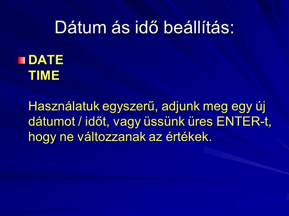 Dátum ás idő beállítás: DATE TIME Használatuk egyszerű, adjunk meg egy új dátumot / időt, vagy üssünk üres ENTER-t, hogy ne változzanak az értékek.