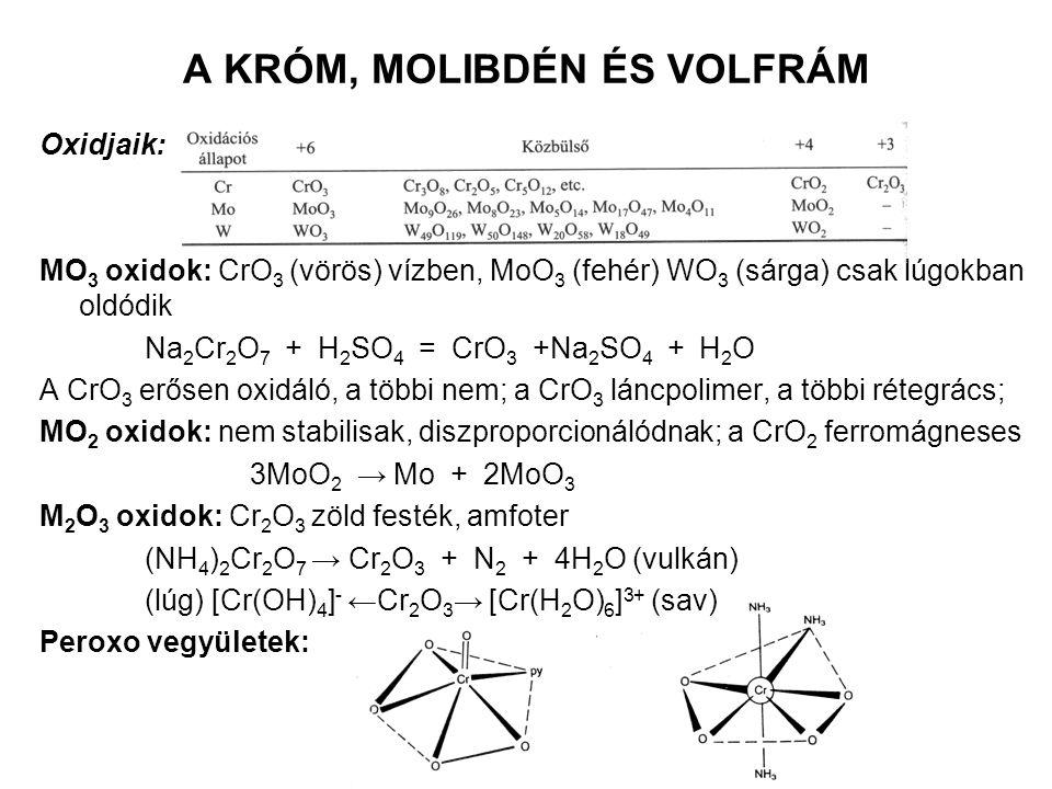 A KRÓM, MOLIBDÉN ÉS VOLFRÁM Oxidjaik: MO 3 oxidok: CrO 3 (vörös) vízben, MoO 3 (fehér) WO 3 (sárga) csak lúgokban oldódik Na 2 Cr 2 O 7 + H 2 SO 4 = CrO 3 +Na 2 SO 4 + H 2 O A CrO 3 erősen oxidáló, a többi nem; a CrO 3 láncpolimer, a többi rétegrács; MO 2 oxidok: nem stabilisak, diszproporcionálódnak; a CrO 2 ferromágneses 3MoO 2 → Mo + 2MoO 3 M 2 O 3 oxidok: Cr 2 O 3 zöld festék, amfoter (NH 4 ) 2 Cr 2 O 7 → Cr 2 O 3 + N 2 + 4H 2 O (vulkán) (lúg) [Cr(OH) 4 ] - ←Cr 2 O 3 → [Cr(H 2 O) 6 ] 3+ (sav) Peroxo vegyületek: