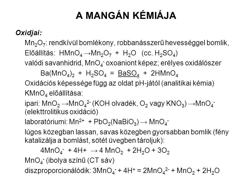 A MANGÁN KÉMIÁJA Oxidjai: Mn 2 O 7 : rendkívül bomlékony, robbanásszerű hevességgel bomlik, Előállítás: HMnO 4 →Mn 2 O 7 + H 2 O (cc. H 2 SO 4 ) valód