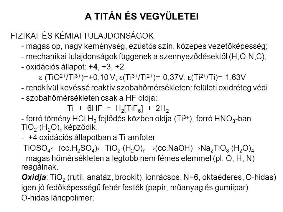 A TITÁN ÉS VEGYÜLETEI FIZIKAI ÉS KÉMIAI TULAJDONSÁGOK - magas op, nagy keménység, ezüstös szín, közepes vezetőképesség; - mechanikai tulajdonságok függenek a szennyeződésektől (H,O,N,C); - oxidációs állapot: +4, +3, +2 ε (TiO 2+ /Ti 3+ )=+0,10 V; ε(Ti 3+ /Ti 2+ )=-0,37V; ε(Ti 2+ /Ti)=-1,63V - rendkívül kevéssé reaktív szobahőmérsékleten: felületi oxidréteg védi - szobahőmérsékleten csak a HF oldja: Ti + 6HF = H 2 [TiF 6 ] + 2H 2 - forró tömény HCl H 2 fejlődés közben oldja (Ti 3+ ), forró HNO 3 -ban TiO 2 ∙(H 2 O) n képződik.