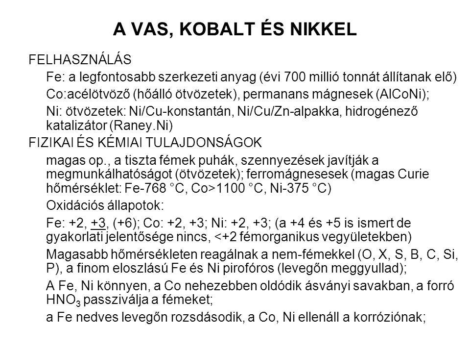 A VAS, KOBALT ÉS NIKKEL FELHASZNÁLÁS Fe: a legfontosabb szerkezeti anyag (évi 700 millió tonnát állítanak elő) Co:acélötvöző (hőálló ötvözetek), permanans mágnesek (AlCoNi); Ni: ötvözetek: Ni/Cu-konstantán, Ni/Cu/Zn-alpakka, hidrogénező katalizátor (Raney.Ni) FIZIKAI ÉS KÉMIAI TULAJDONSÁGOK magas op., a tiszta fémek puhák, szennyezések javítják a megmunkálhatóságot (ötvözetek); ferromágnesesek (magas Curie hőmérséklet: Fe-768 °C, Co>1100 °C, Ni-375 °C) Oxidációs állapotok: Fe: +2, +3, (+6); Co: +2, +3; Ni: +2, +3; (a +4 és +5 is ismert de gyakorlati jelentősége nincs, <+2 fémorganikus vegyületekben) Magasabb hőmérsékleten reagálnak a nem-fémekkel (O, X, S, B, C, Si, P), a finom eloszlású Fe és Ni pirofóros (levegőn meggyullad); A Fe, Ni könnyen, a Co nehezebben oldódik ásványi savakban, a forró HNO 3 passziválja a fémeket; a Fe nedves levegőn rozsdásodik, a Co, Ni ellenáll a korróziónak;