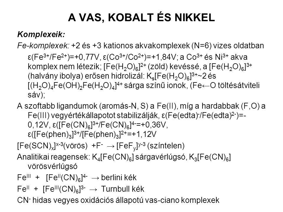 A VAS, KOBALT ÉS NIKKEL Komplexeik: Fe-komplexek: +2 és +3 kationos akvakomplexek (N=6) vizes oldatban ε(Fe 3+ /Fe 2+ )=+0,77V, ε(Co 3+ /Co 2+ )=+1,84V; a Co 3+ és Ni 3+ akva komplex nem létezik; [Fe(H 2 O) 6 ] 2+ (zöld) kevéssé, a [Fe(H 2 O) 6 ] 3+ (halvány ibolya) erősen hidrolizál: K s [Fe(H 2 O) 6 ] 3+ ~2 és [(H 2 O) 4 Fe(OH) 2 Fe(H 2 O) 4 ] 4+ sárga színű ionok, (Fe←O töltésátviteli sáv); A szoftabb ligandumok (aromás-N, S) a Fe(II), míg a hardabbak (F,O) a Fe(III) vegyértékállapotot stabilizálják, ε(Fe(edta) - /Fe(edta) 2- )=- 0,12V, ε([Fe(CN) 6 ] 3+ /Fe(CN) 6 ] 4- =+0,36V, ε([Fe(phen) 3 ] 3+ /[Fe(phen) 3 ] 2+ =+1,12V [Fe(SCN) x ] x-3 (vörös) +F - → [FeF y ] y-3 (színtelen) Analitikai reagensek: K 4 [Fe(CN) 6 ] sárgavérlúgsó, K 3 [Fe(CN) 6 ] vörösvérlúgsó Fe III + [Fe II (CN) 6 ] 4- → berlini kék Fe II + [Fe III (CN) 6 ] 3- → Turnbull kék CN - hidas vegyes oxidációs állapotú vas-ciano komplexek