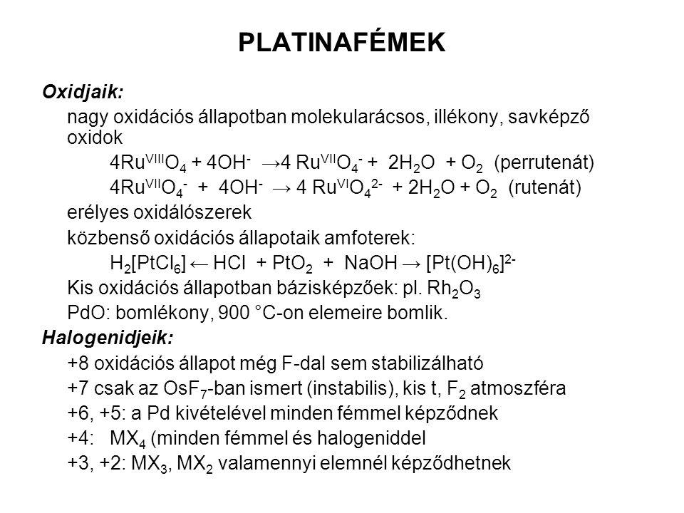 PLATINAFÉMEK Oxidjaik: nagy oxidációs állapotban molekularácsos, illékony, savképző oxidok 4Ru VIII O 4 + 4OH - →4 Ru VII O 4 - + 2H 2 O + O 2 (perrutenát) 4Ru VII O 4 - + 4OH - → 4 Ru VI O 4 2- + 2H 2 O + O 2 (rutenát) erélyes oxidálószerek közbenső oxidációs állapotaik amfoterek: H 2 [PtCl 6 ] ← HCl + PtO 2 + NaOH → [Pt(OH) 6 ] 2- Kis oxidációs állapotban bázisképzőek: pl.