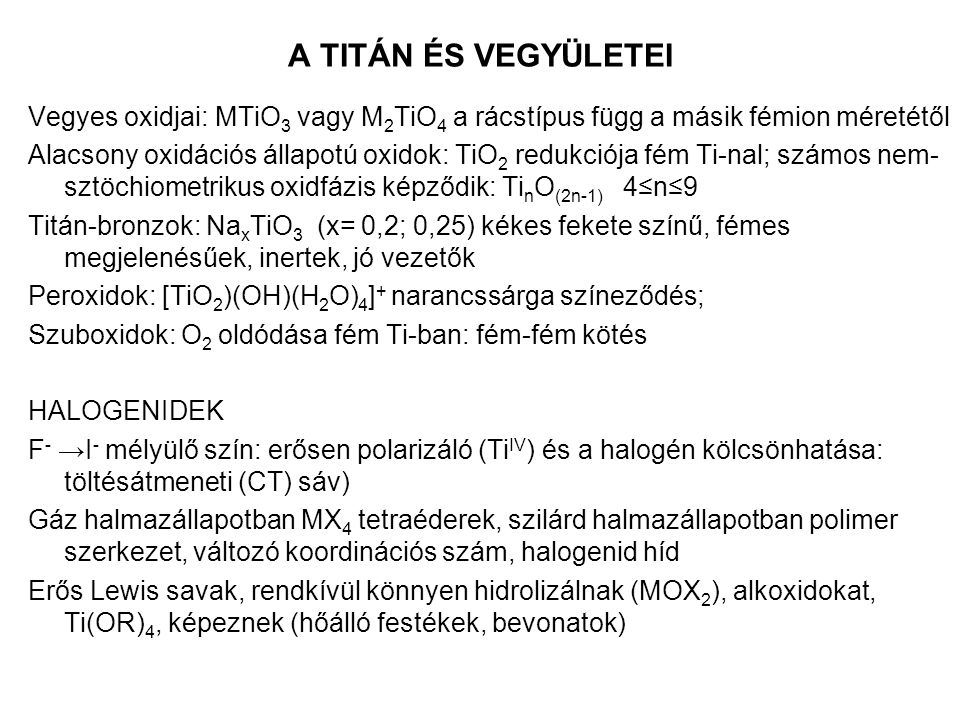 A TITÁN ÉS VEGYÜLETEI Vegyes oxidjai: MTiO 3 vagy M 2 TiO 4 a rácstípus függ a másik fémion méretétől Alacsony oxidációs állapotú oxidok: TiO 2 redukciója fém Ti-nal; számos nem- sztöchiometrikus oxidfázis képződik: Ti n O (2n-1) 4≤n≤9 Titán-bronzok: Na x TiO 3 (x= 0,2; 0,25) kékes fekete színű, fémes megjelenésűek, inertek, jó vezetők Peroxidok: [TiO 2 )(OH)(H 2 O) 4 ] + narancssárga színeződés; Szuboxidok: O 2 oldódása fém Ti-ban: fém-fém kötés HALOGENIDEK F - →I - mélyülő szín: erősen polarizáló (Ti IV ) és a halogén kölcsönhatása: töltésátmeneti (CT) sáv) Gáz halmazállapotban MX 4 tetraéderek, szilárd halmazállapotban polimer szerkezet, változó koordinációs szám, halogenid híd Erős Lewis savak, rendkívül könnyen hidrolizálnak (MOX 2 ), alkoxidokat, Ti(OR) 4, képeznek (hőálló festékek, bevonatok)