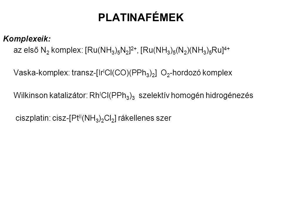 PLATINAFÉMEK Komplexeik: az első N 2 komplex: [Ru(NH 3 ) 5 N 2 ] 2+, [Ru(NH 3 ) 5 (N 2 )(NH 3 ) 5 Ru] 4+ Vaska-komplex: transz-[Ir I Cl(CO)(PPh 3 ) 2 ] O 2 -hordozó komplex Wilkinson katalizátor: Rh I Cl(PPh 3 ) 3 szelektív homogén hidrogénezés ciszplatin: cisz-[Pt II (NH 3 ) 2 Cl 2 ] rákellenes szer