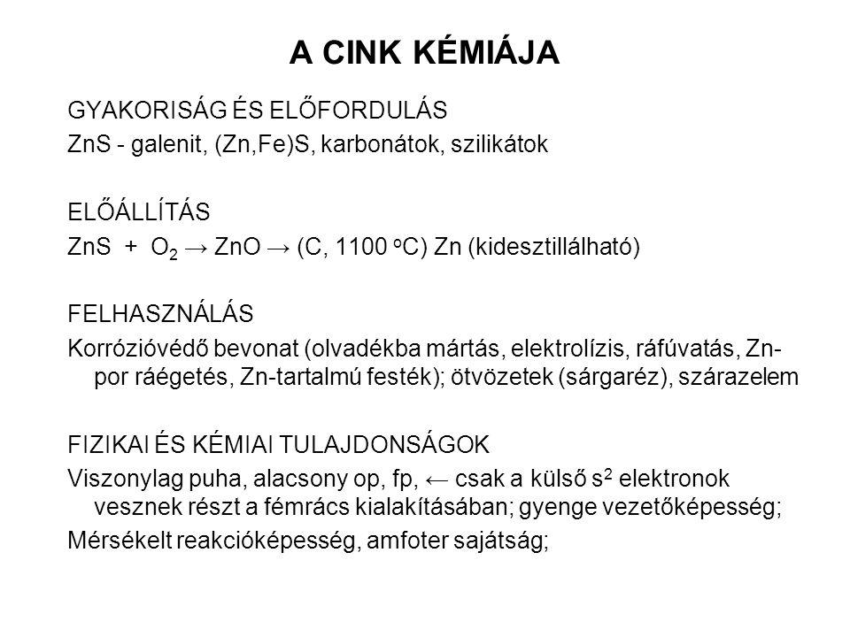 A CINK KÉMIÁJA GYAKORISÁG ÉS ELŐFORDULÁS ZnS - galenit, (Zn,Fe)S, karbonátok, szilikátok ELŐÁLLÍTÁS ZnS + O 2 → ZnO → (C, 1100 o C) Zn (kidesztillálható) FELHASZNÁLÁS Korrózióvédő bevonat (olvadékba mártás, elektrolízis, ráfúvatás, Zn- por ráégetés, Zn-tartalmú festék); ötvözetek (sárgaréz), szárazelem FIZIKAI ÉS KÉMIAI TULAJDONSÁGOK Viszonylag puha, alacsony op, fp, ← csak a külső s 2 elektronok vesznek részt a fémrács kialakításában; gyenge vezetőképesség; Mérsékelt reakcióképesség, amfoter sajátság;