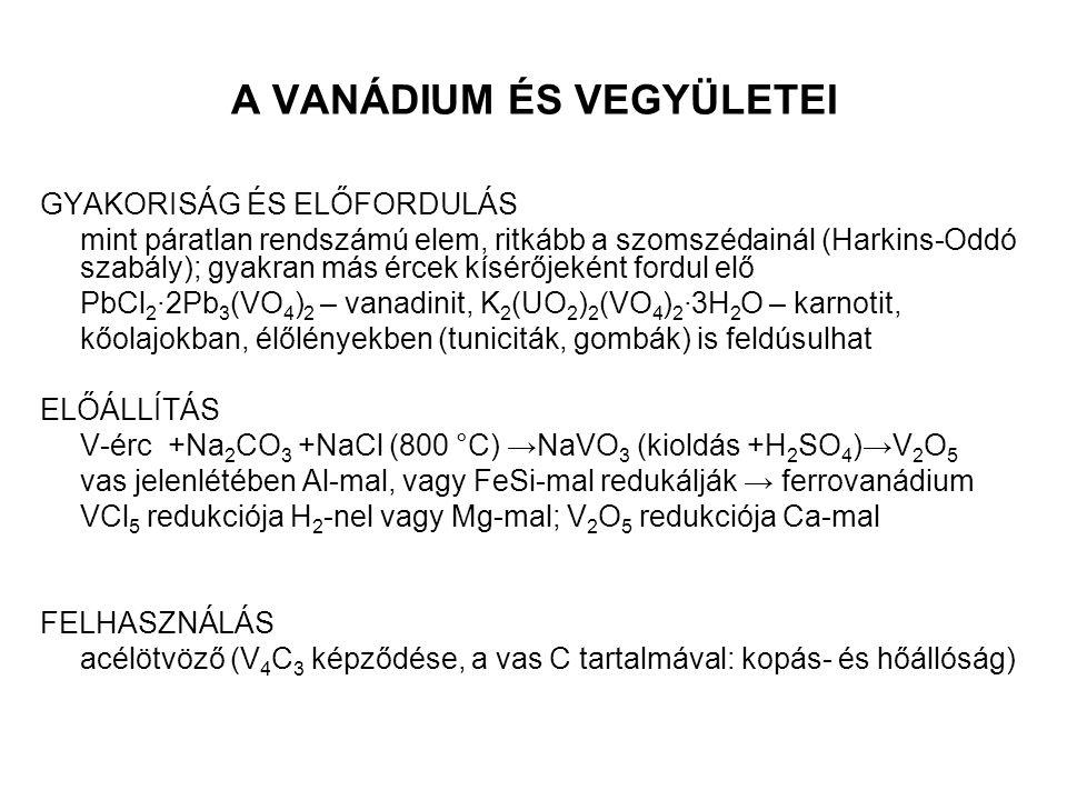 A VANÁDIUM ÉS VEGYÜLETEI GYAKORISÁG ÉS ELŐFORDULÁS mint páratlan rendszámú elem, ritkább a szomszédainál (Harkins-Oddó szabály); gyakran más ércek kísérőjeként fordul elő PbCl 2 ∙2Pb 3 (VO 4 ) 2 – vanadinit, K 2 (UO 2 ) 2 (VO 4 ) 2 ∙3H 2 O – karnotit, kőolajokban, élőlényekben (tuniciták, gombák) is feldúsulhat ELŐÁLLÍTÁS V-érc +Na 2 CO 3 +NaCl (800 °C) →NaVO 3 (kioldás +H 2 SO 4 )→V 2 O 5 vas jelenlétében Al-mal, vagy FeSi-mal redukálják → ferrovanádium VCl 5 redukciója H 2 -nel vagy Mg-mal; V 2 O 5 redukciója Ca-mal FELHASZNÁLÁS acélötvöző (V 4 C 3 képződése, a vas C tartalmával: kopás- és hőállóság)