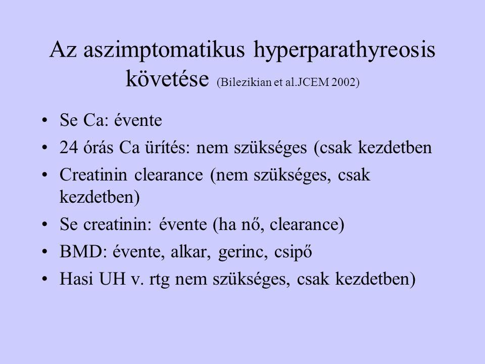 Az aszimptomatikus hyperparathyreosis követése (Bilezikian et al.JCEM 2002) Se Ca: évente 24 órás Ca ürítés: nem szükséges (csak kezdetben Creatinin c
