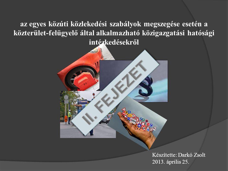 az egyes közúti közlekedési szabályok megszegése esetén a közterület-felügyelő által alkalmazható közigazgatási hatósági intézkedésekről Készítette: Darkó Zsolt 2013.