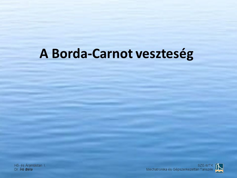 A Borda-Carnot veszteség Hő- és Áramlástan I. Dr. Író Béla SZE-MTK Mechatronika és Gépszerkezettan Tanszék