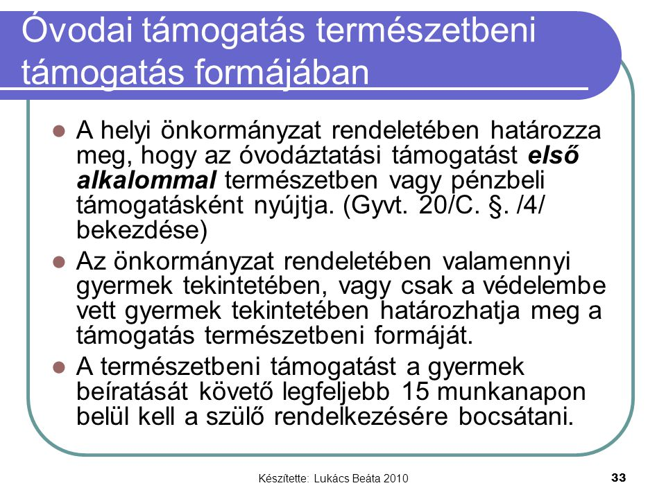 Készítette: Lukács Beáta 2010 33 Óvodai támogatás természetbeni támogatás formájában A helyi önkormányzat rendeletében határozza meg, hogy az óvodáztatási támogatást első alkalommal természetben vagy pénzbeli támogatásként nyújtja.