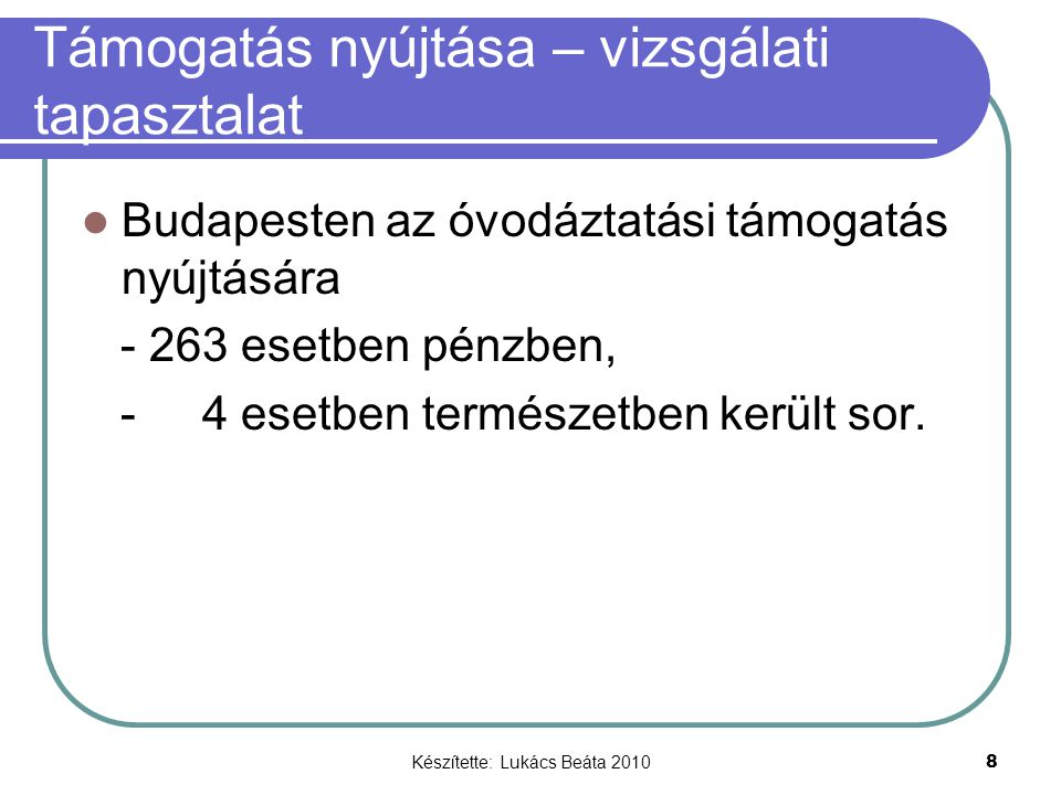 Készítette: Lukács Beáta 2010 8 Támogatás nyújtása – vizsgálati tapasztalat Budapesten az óvodáztatási támogatás nyújtására - 263 esetben pénzben, - 4 esetben természetben került sor.