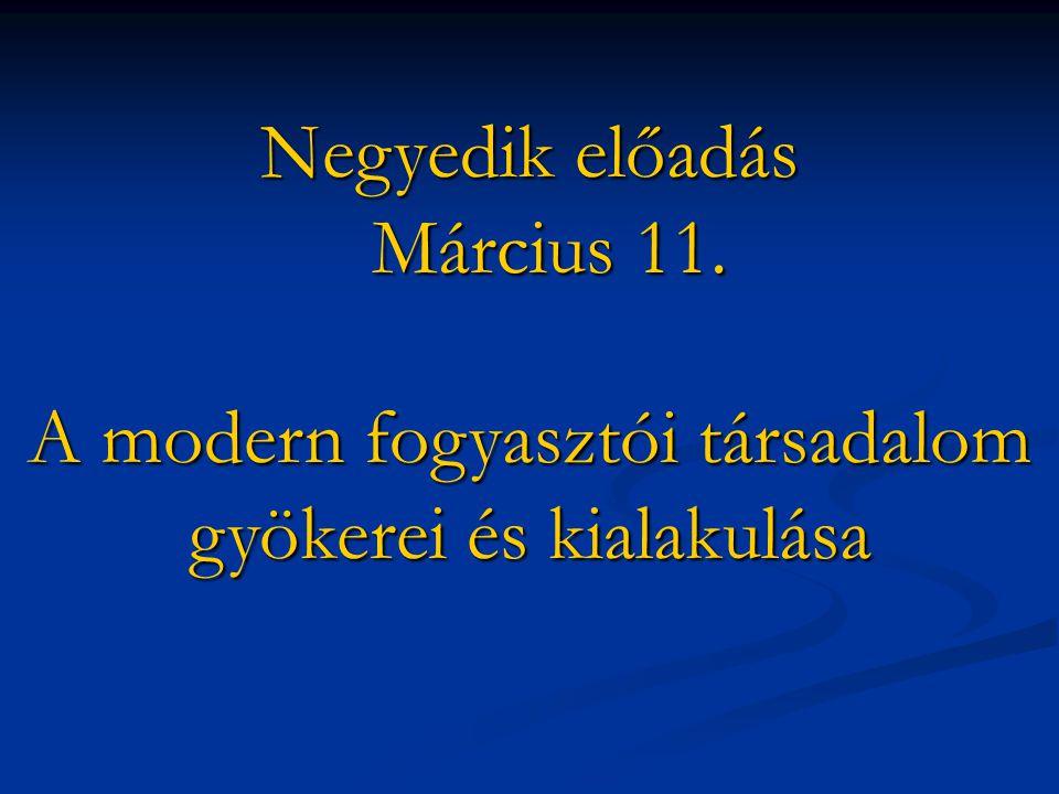 Negyedik előadás Március 11. A modern fogyasztói társadalom gyökerei és kialakulása