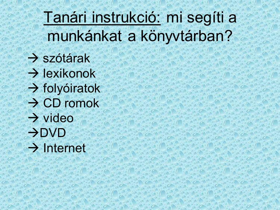 Tanári instrukció: mi segíti a munkánkat a könyvtárban?  szótárak  lexikonok  folyóiratok  CD romok  video  DVD  Internet