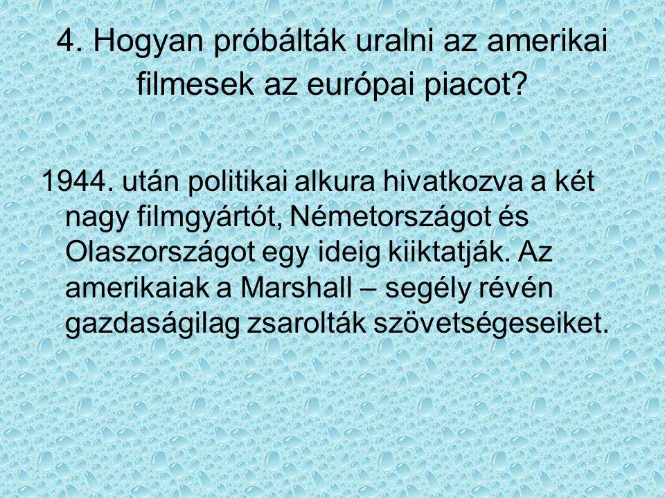4. Hogyan próbálták uralni az amerikai filmesek az európai piacot? 1944. után politikai alkura hivatkozva a két nagy filmgyártót, Németországot és Ola