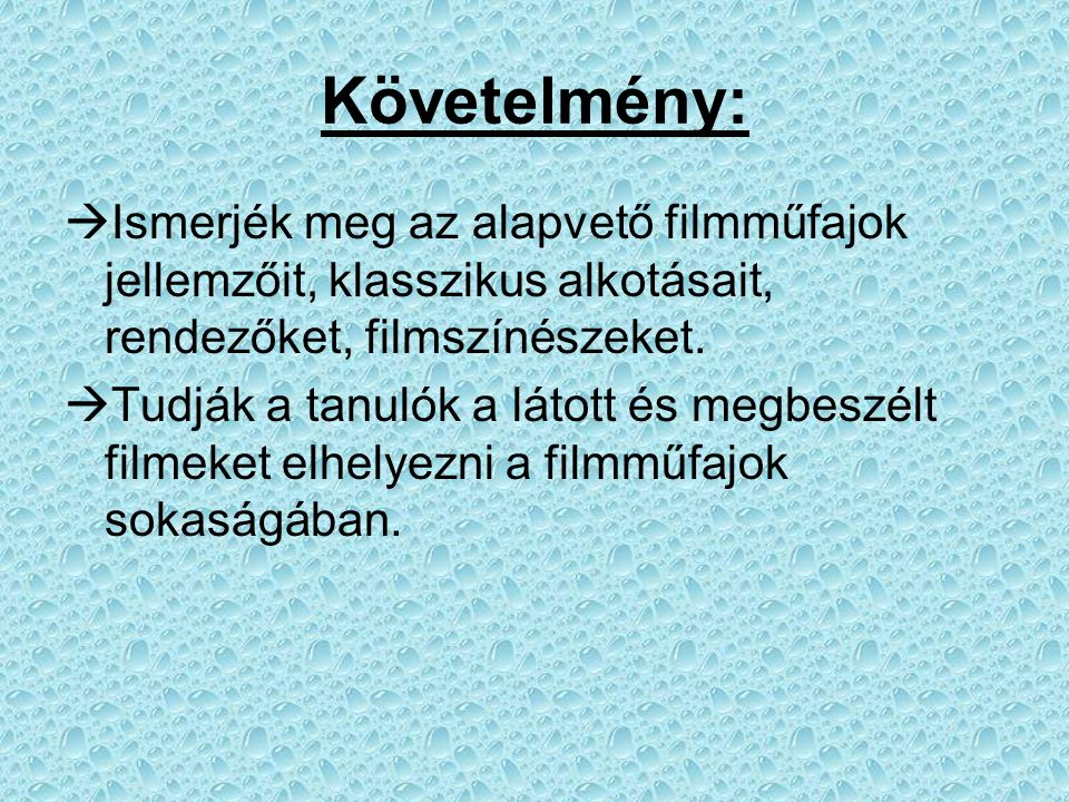 Követelmény:  Ismerjék meg az alapvető filmműfajok jellemzőit, klasszikus alkotásait, rendezőket, filmszínészeket.  Tudják a tanulók a látott és meg