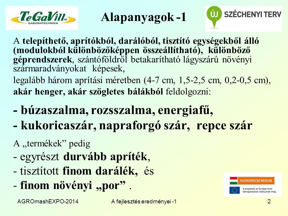 """AGROmashEXPO-2014A fejlesztés eredményei -12 Alapanyagok -1 A telepíthető, aprítókból, darálóból, tisztító egységekből álló (modulokból különbözőképpen összeállítható), különböző géprendszerek, szántóföldről betakarítható lágyszárú növényi szármaradványokat képesek, legalább három aprítási méretben (4-7 cm, 1,5-2,5 cm, 0,2-0,5 cm), akár henger, akár szögletes bálákból feldolgozni: - búzaszalma, rozsszalma, energiafű, - kukoricaszár, napraforgó szár, repce szár A """"termékek pedig - egyrészt durvább apríték, - tisztított finom darálék, és - finom növényi """"por ."""