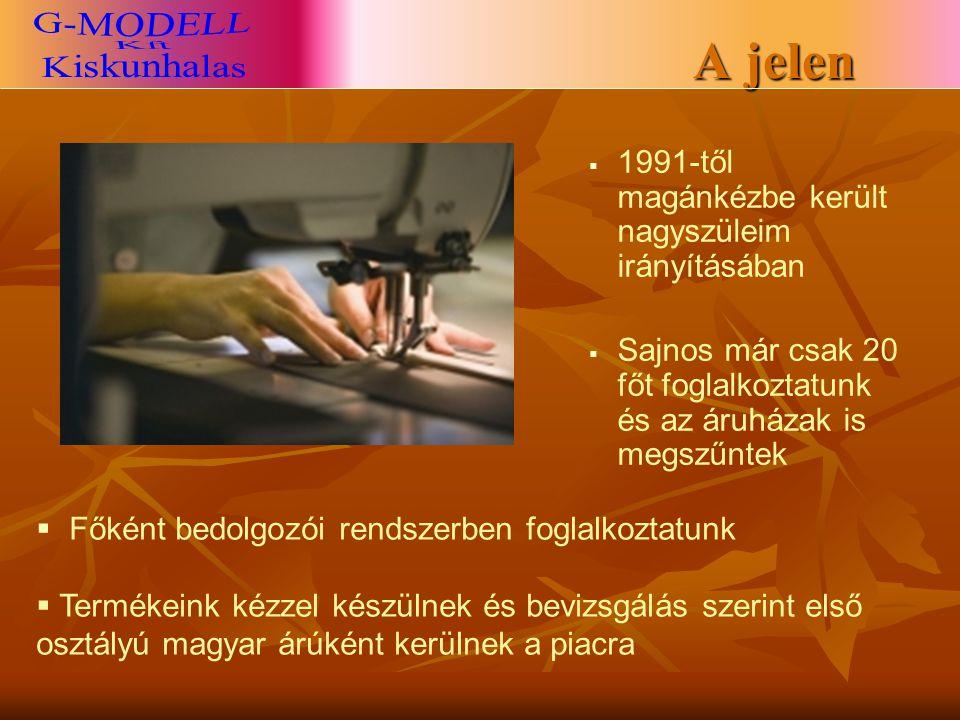   1991-től magánkézbe került nagyszüleim irányításában   Sajnos már csak 20 főt foglalkoztatunk és az áruházak is megszűntek  Főként bedolgozói rendszerben foglalkoztatunk  Termékeink kézzel készülnek és bevizsgálás szerint első osztályú magyar árúként kerülnek a piacra A jelen