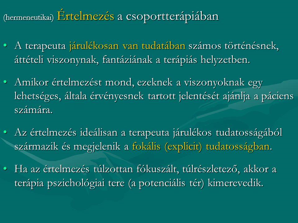 (hermeneutikai) Értelmezés a csoportterápiában A terapeuta járulékosan van tudatában számos történésnek, áttételi viszonynak, fantáziának a terápiás h