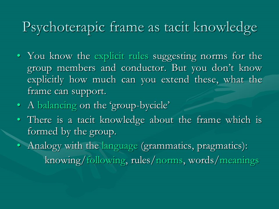 Psychoterapic frame as tacit knowledge You know the explicit rules suggesting norms for the group members and conductor. But you don't know explicitly