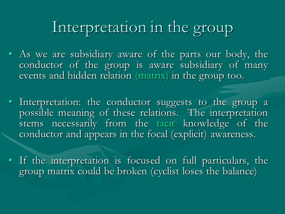 Interpretation in the group As we are subsidiary aware of the parts our body, the conductor of the group is aware subsidiary of many events and hidden