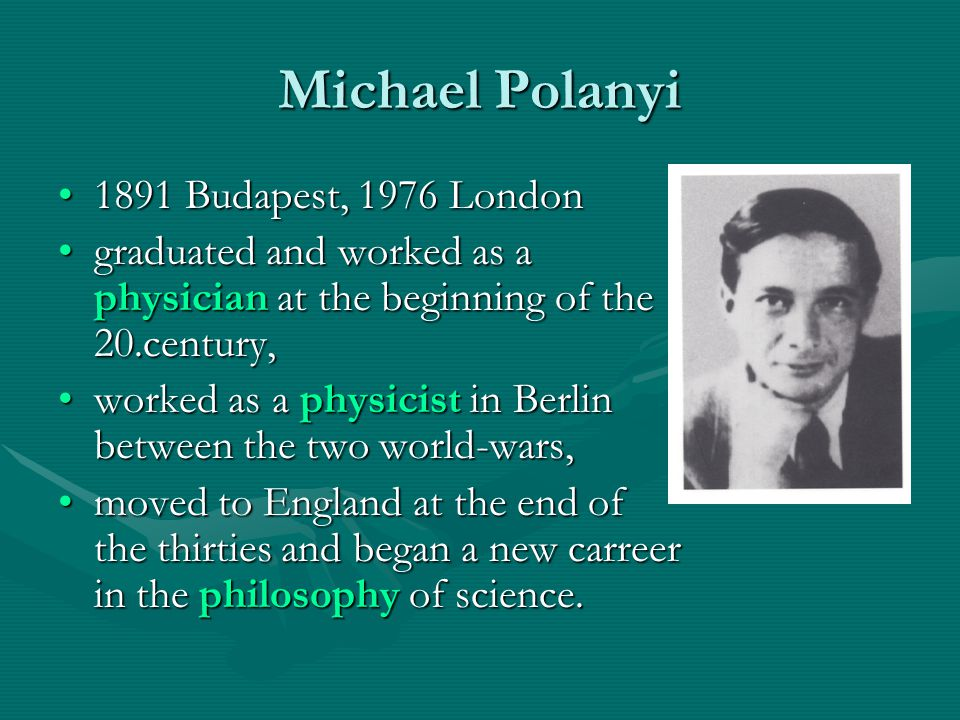 Michael Polanyi 1891 Budapest, 1976 London1891 Budapest, 1976 London graduated and worked as a physician at the beginning of the 20.century,graduated