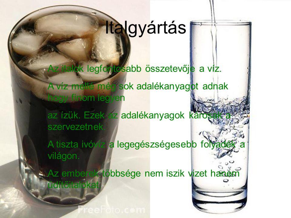 Italgyártás Az italok legfontosabb összetevője a víz. A víz mellé még sok adalékanyagot adnak hogy finom legyen az ízük. Ezek az adalékanyagok károsak
