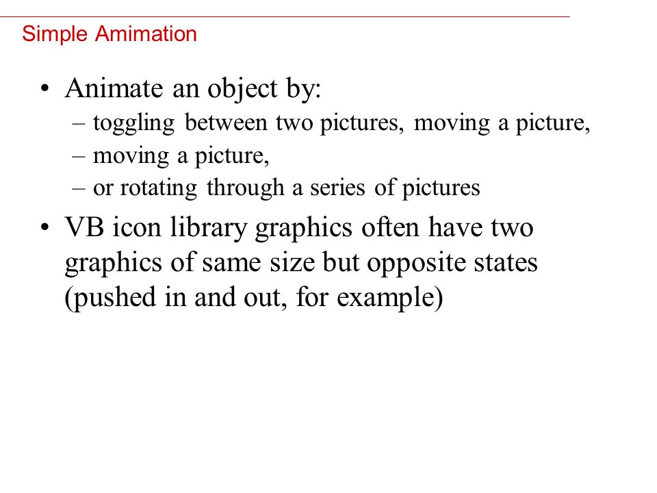 10 Simple Amimation Animate an object by: –toggling between two pictures, moving a picture, –moving a picture, –or rotating through a series of pictur