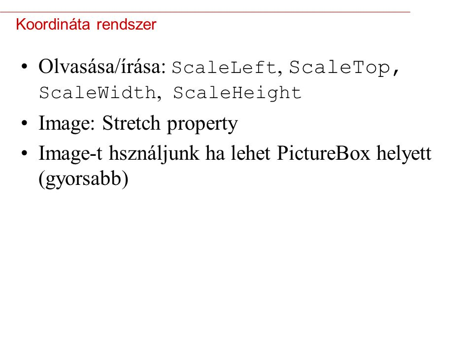 4 Koordináta rendszer Olvasása/írása: ScaleLeft, ScaleTop, ScaleWidth, ScaleHeight Image: Stretch property Image-t hsználjunk ha lehet PictureBox hely