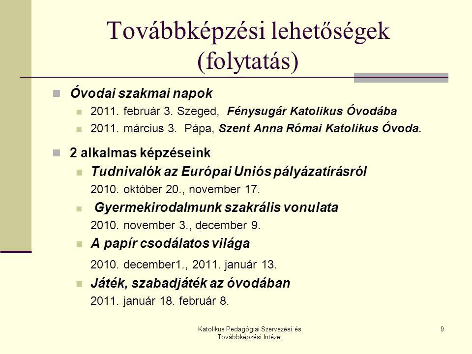 Katolikus Pedagógiai Szervezési és Továbbképzési Intézet 9 Továbbképzési lehetőségek (folytatás) Óvodai szakmai napok 2011. február 3. Szeged, Fénysug