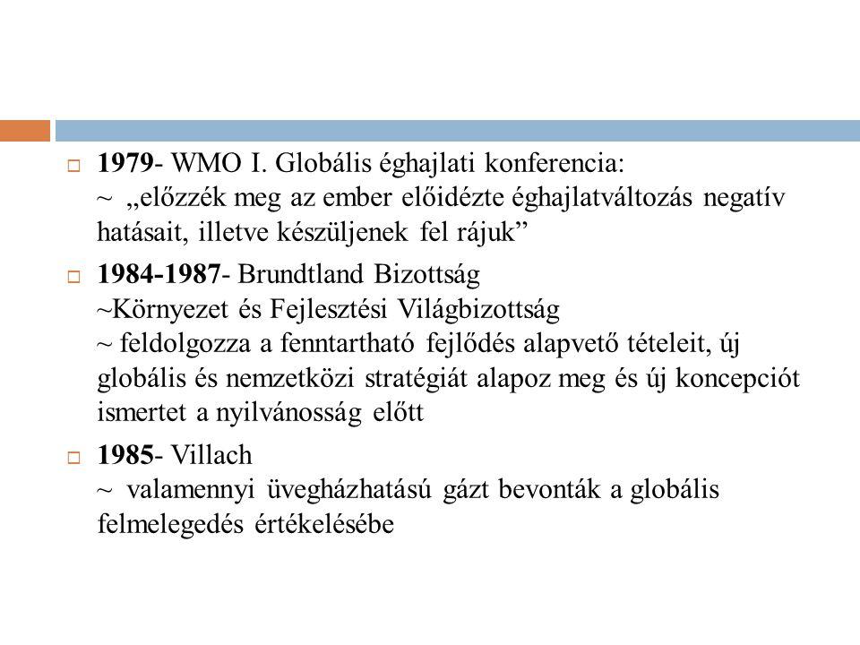 """ 1979- WMO I. Globális éghajlati konferencia: ~ """"előzzék meg az ember előidézte éghajlatváltozás negatív hatásait, illetve készüljenek fel rájuk""""  1"""