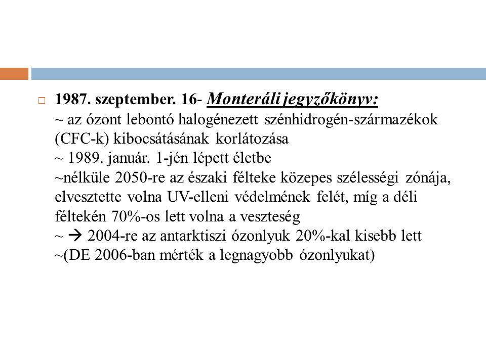 1987. szeptember. 16- Monteráli jegyzőkönyv: ~ az ózont lebontó halogénezett szénhidrogén-származékok (CFC-k) kibocsátásának korlátozása ~ 1989. jan