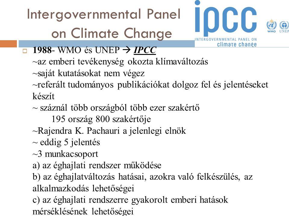 Intergovernmental Panel on Climate Change  1988- WMO és UNEP  IPCC ~az emberi tevékenység okozta klímaváltozás ~saját kutatásokat nem végez ~referál