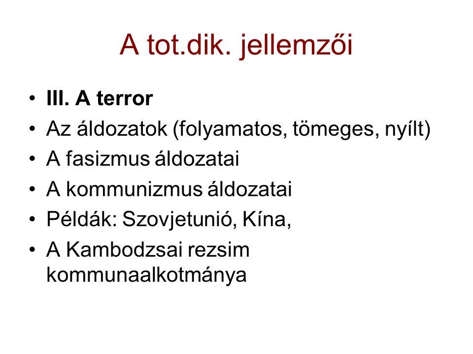 A tot.dik. jellemzői III. A terror Az áldozatok (folyamatos, tömeges, nyílt) A fasizmus áldozatai A kommunizmus áldozatai Példák: Szovjetunió, Kína, A