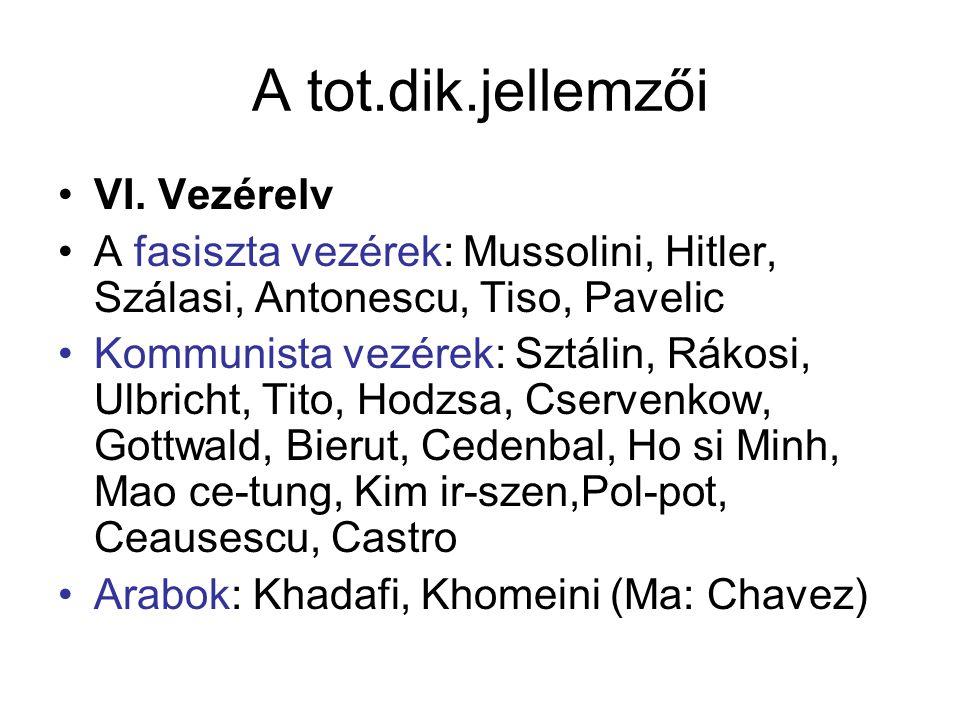 A tot.dik.jellemzői VI. Vezérelv A fasiszta vezérek: Mussolini, Hitler, Szálasi, Antonescu, Tiso, Pavelic Kommunista vezérek: Sztálin, Rákosi, Ulbrich