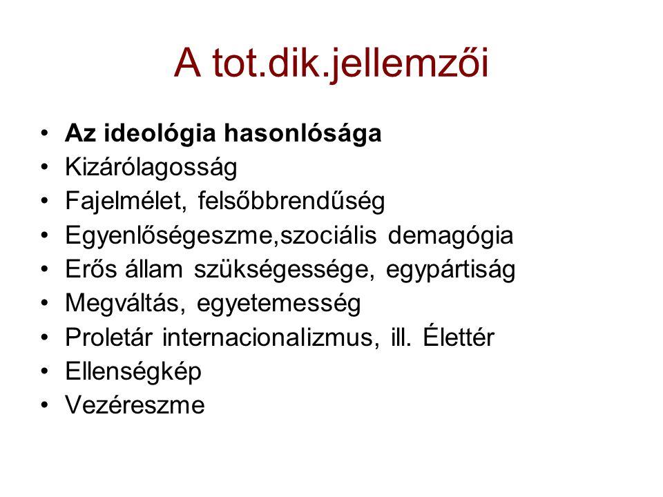 A tot.dik.jellemzői Az ideológia hasonlósága Kizárólagosság Fajelmélet, felsőbbrendűség Egyenlőségeszme,szociális demagógia Erős állam szükségessége,