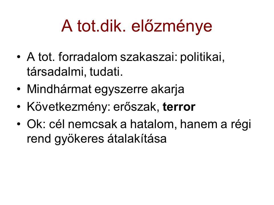 A tot.dik. előzménye A tot. forradalom szakaszai: politikai, társadalmi, tudati. Mindhármat egyszerre akarja Következmény: erőszak, terror Ok: cél nem