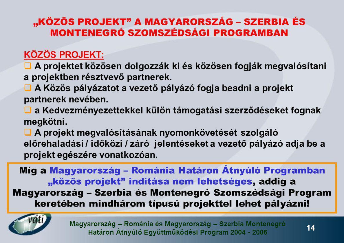 Magyarország – Románia és Magyarország – Szerbia Montenegró Határon Átnyúló Együttműködési Program 2004 - 2006 14 KÖZÖS PROJEKT:  A projektet közösen
