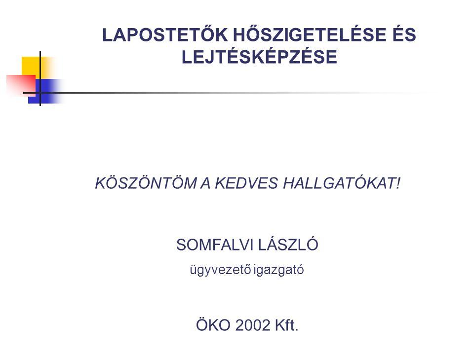 KÖSZÖNTÖM A KEDVES HALLGATÓKAT! SOMFALVI LÁSZLÓ ügyvezető igazgató ÖKO 2002 Kft. LAPOSTETŐK HŐSZIGETELÉSE ÉS LEJTÉSKÉPZÉSE