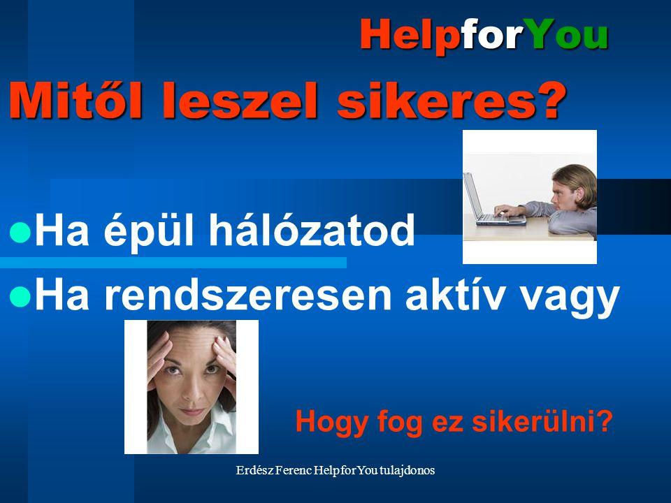 Erdész Ferenc HelpforYou tulajdonos HelpforYou Ha épül hálózatod Ha rendszeresen aktív vagy Mitől leszel sikeres? Hogy fog ez sikerülni?
