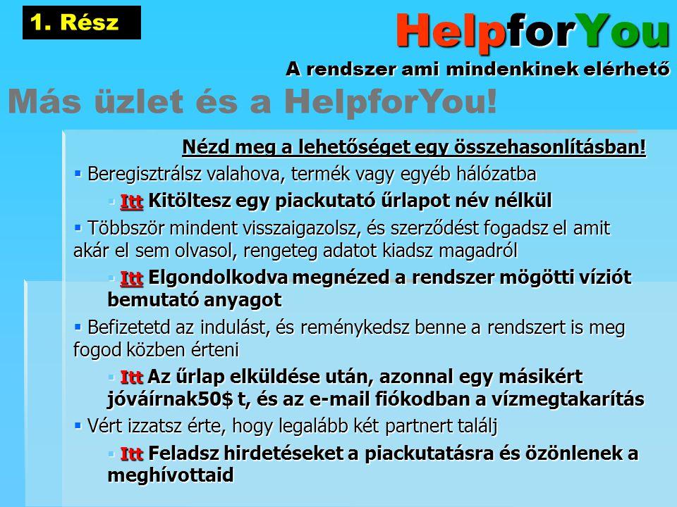 HelpforYou A rendszer ami mindenkinek elérhető Nézd meg a lehetőséget egy összehasonlításban!  Beregisztrálsz valahova, termék vagy egyéb hálózatba 