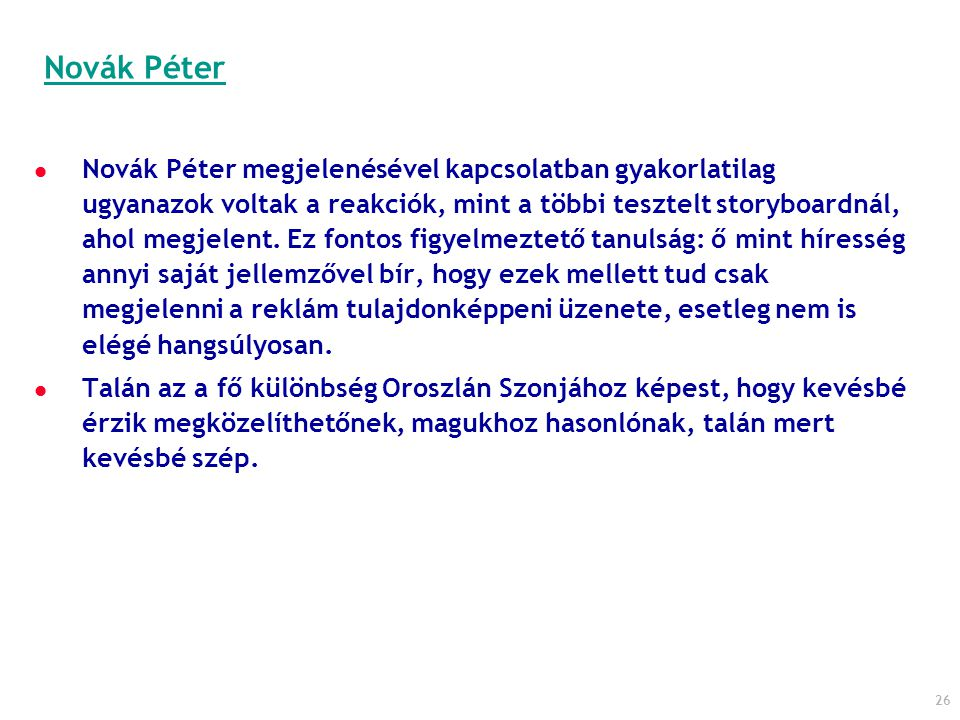 26 Novák Péter megjelenésével kapcsolatban gyakorlatilag ugyanazok voltak a reakciók, mint a többi tesztelt storyboardnál, ahol megjelent. Ez fontos f