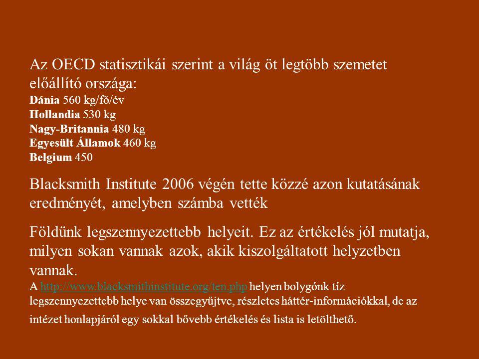 Az OECD statisztikái szerint a világ öt legtöbb szemetet előállító országa: Dánia 560 kg/fő/év Hollandia 530 kg Nagy-Britannia 480 kg Egyesült Államok 460 kg Belgium 450 Blacksmith Institute 2006 végén tette közzé azon kutatásának eredményét, amelyben számba vették Földünk legszennyezettebb helyeit.