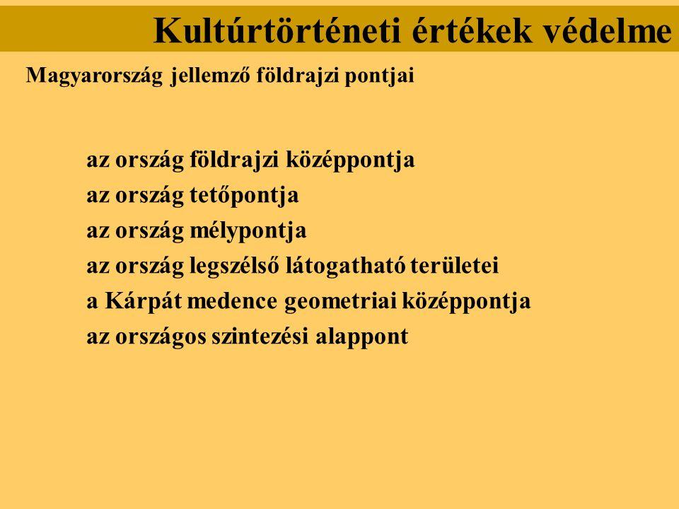 Kultúrtörténeti értékek védelme Magyarország jellemző földrajzi pontjai az ország földrajzi középpontja az ország tetőpontja az ország mélypontja az o