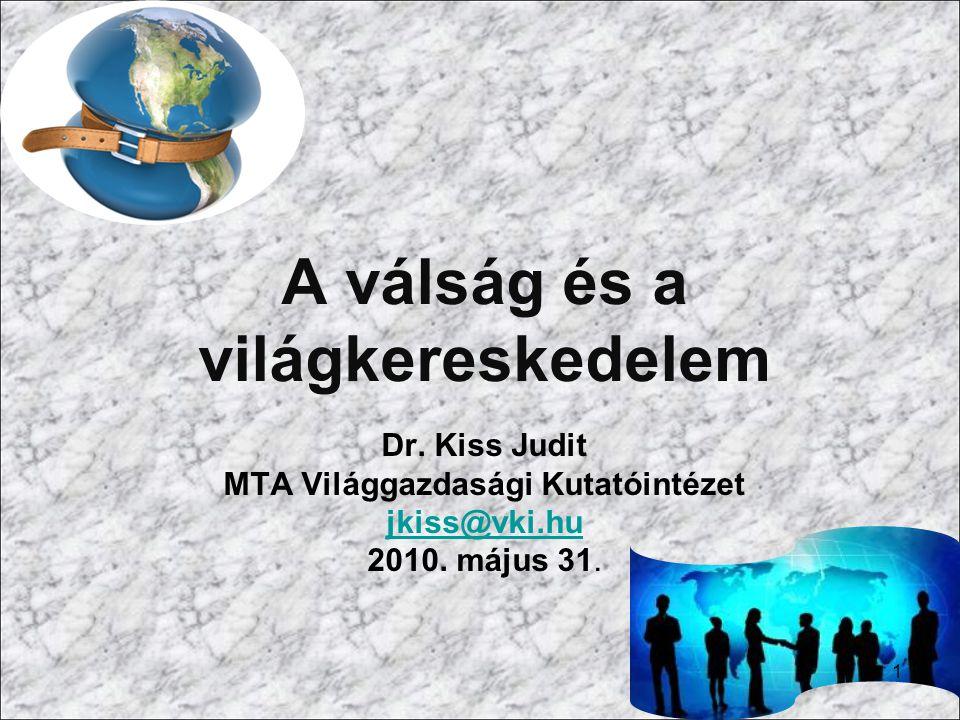 A válság és a világkereskedelem Dr. Kiss Judit MTA Világgazdasági Kutatóintézet jkiss@vki.hu 2010. május 31. 1