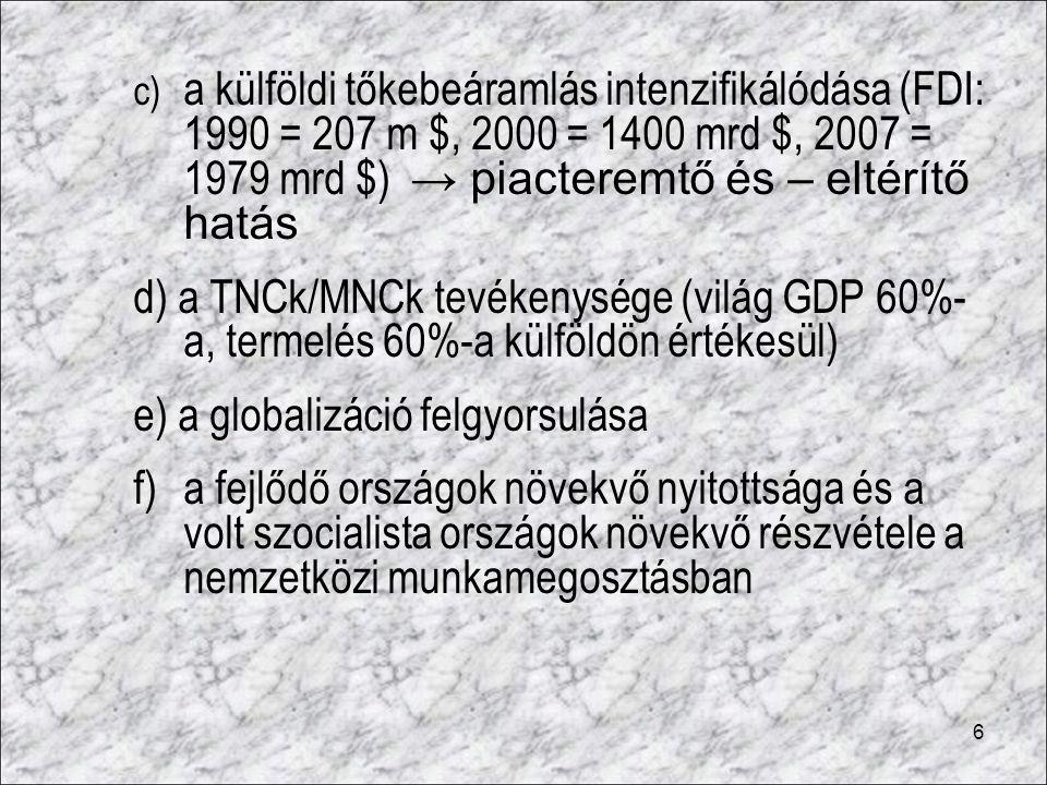 6 c) a külföldi tőkebeáramlás intenzifikálódása (FDI: 1990 = 207 m $, 2000 = 1400 mrd $, 2007 = 1979 mrd $) → piacteremtő és – eltérítő hatás d) a TNC
