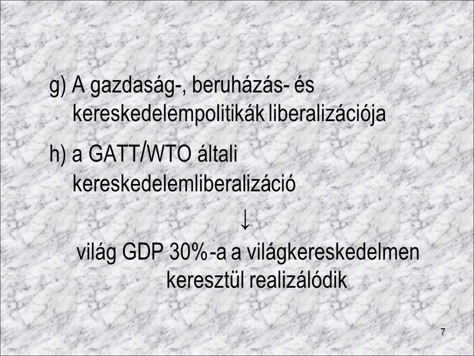 7 g) A gazdaság-, beruházás- és kereskedelempolitikák liberalizációja h) a GATT / WTO általi kereskedelemliberalizáció ↓ világ GDP 30%-a a világkeresk