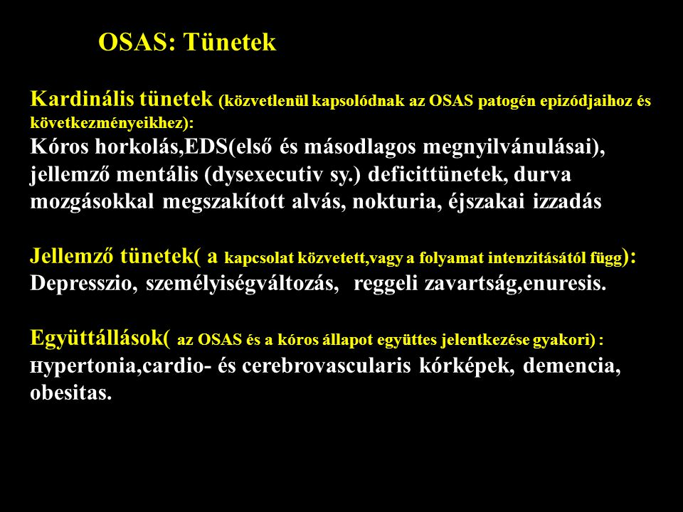 OSAS: Tünetek Kardinális tünetek (közvetlenül kapsolódnak az OSAS patogén epizódjaihoz és következményeikhez): Kóros horkolás,EDS(első és másodlagos megnyilvánulásai), jellemző mentális (dysexecutiv sy.) deficittünetek, durva mozgásokkal megszakított alvás, nokturia, éjszakai izzadás Jellemző tünetek( a kapcsolat közvetett,vagy a folyamat intenzitásától függ ): Depresszio, személyiségváltozás, reggeli zavartság,enuresis.