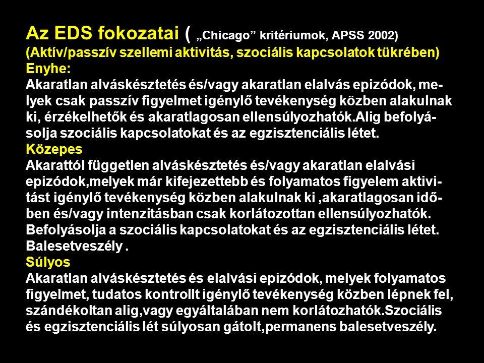 """Az EDS fokozatai ( """"Chicago kritériumok, APSS 2002) (Aktív/passzív szellemi aktivitás, szociális kapcsolatok tükrében) Enyhe: Akaratlan alváskésztetés és/vagy akaratlan elalvás epizódok, me- lyek csak passzív figyelmet igénylő tevékenység közben alakulnak ki, érzékelhetők és akaratlagosan ellensúlyozhatók.Alig befolyá- solja szociális kapcsolatokat és az egzisztenciális létet."""